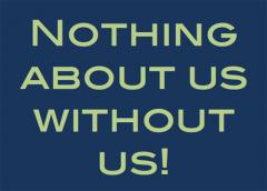 "Graphic that reads ""Nothing about us without us!"""